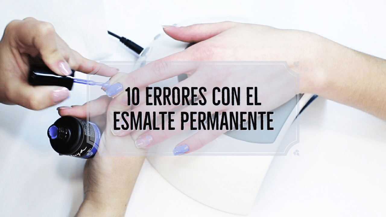 10 Errores Con El Esmalte Permanente O Semipermanente